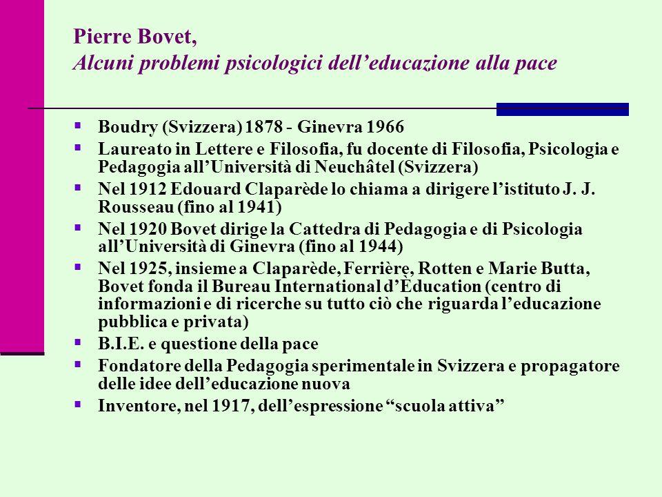 Pierre Bovet, Alcuni problemi psicologici delleducazione alla pace Boudry (Svizzera) 1878 - Ginevra 1966 Laureato in Lettere e Filosofia, fu docente d