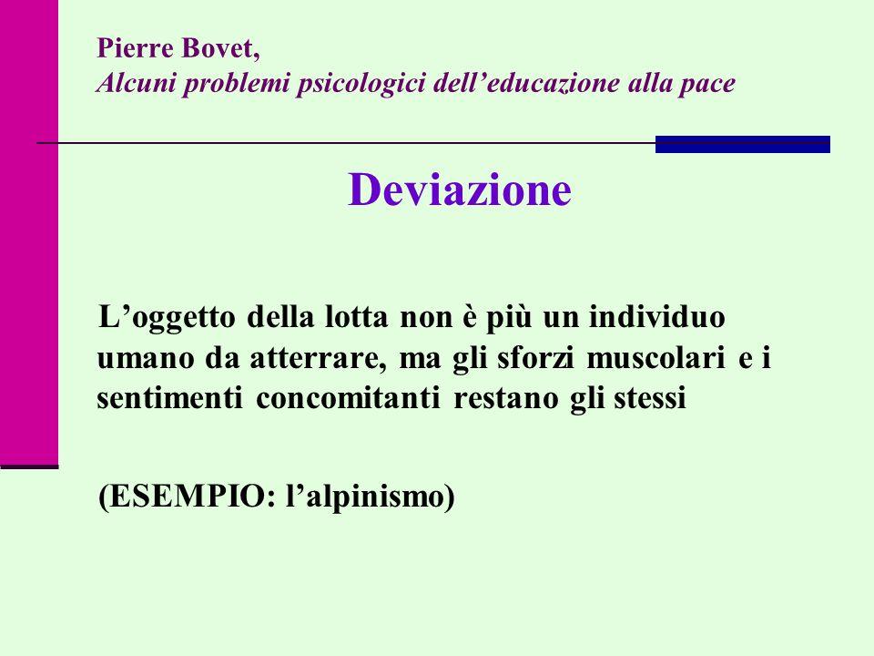 Pierre Bovet, Alcuni problemi psicologici delleducazione alla pace Deviazione Loggetto della lotta non è più un individuo umano da atterrare, ma gli s