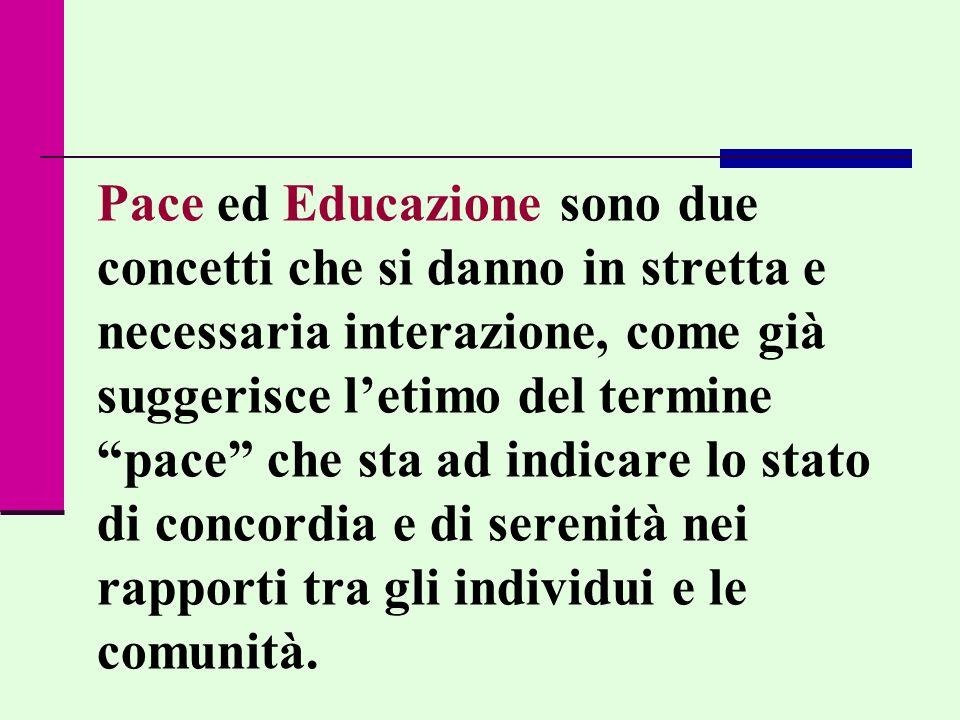 Pace ed Educazione sono due concetti che si danno in stretta e necessaria interazione, come già suggerisce letimo del termine pace che sta ad indicare