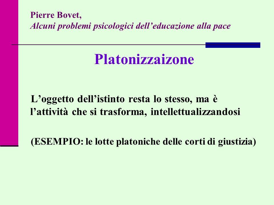 Pierre Bovet, Alcuni problemi psicologici delleducazione alla pace Platonizzaizone Loggetto dellistinto resta lo stesso, ma è lattività che si trasfor