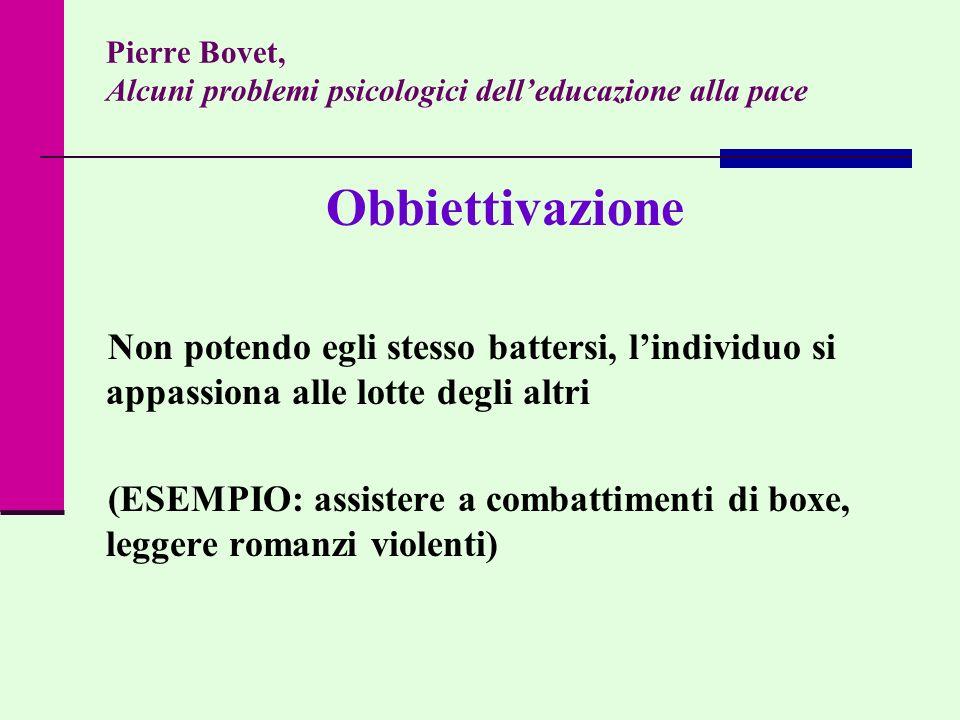 Pierre Bovet, Alcuni problemi psicologici delleducazione alla pace Obbiettivazione Non potendo egli stesso battersi, lindividuo si appassiona alle lot