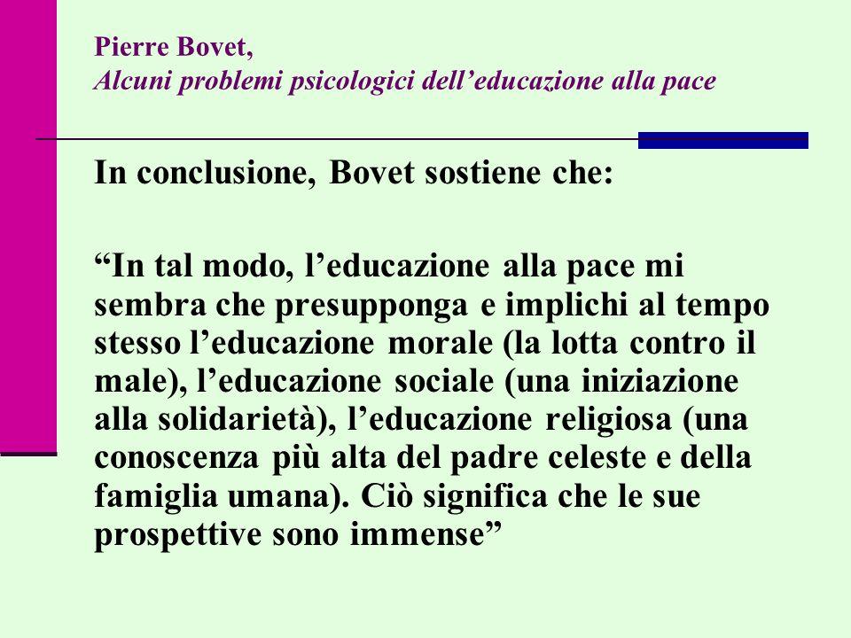 Pierre Bovet, Alcuni problemi psicologici delleducazione alla pace In conclusione, Bovet sostiene che: In tal modo, leducazione alla pace mi sembra ch