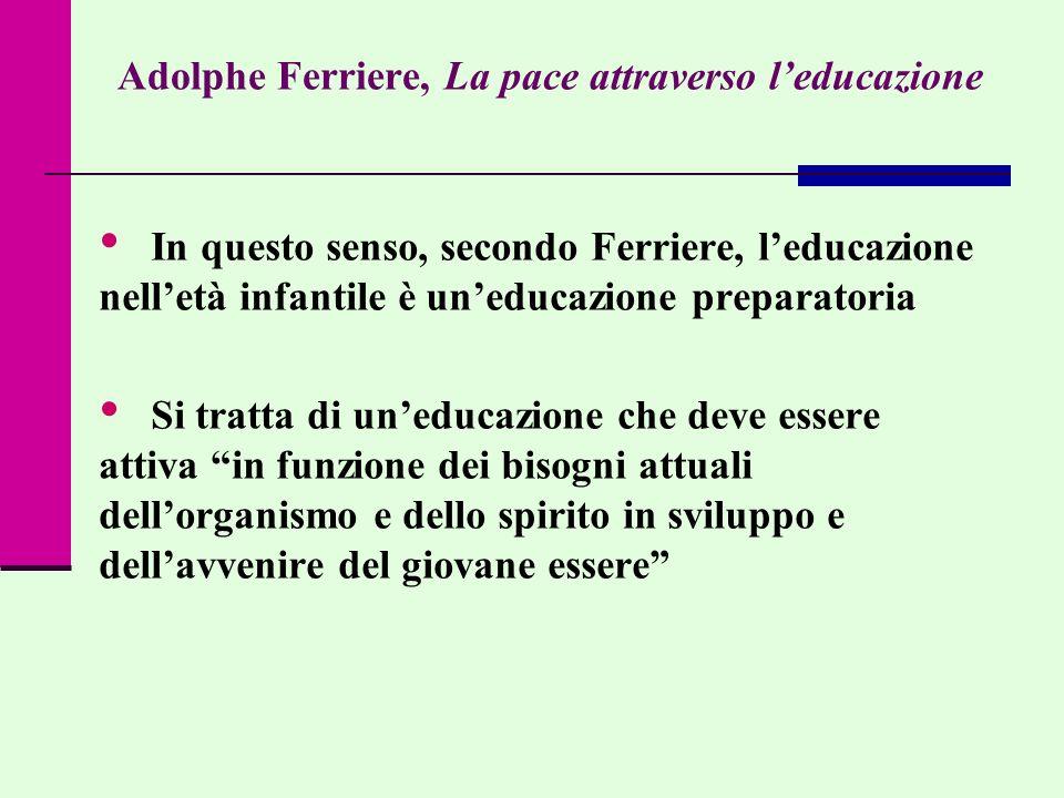 Adolphe Ferriere, La pace attraverso leducazione In questo senso, secondo Ferriere, leducazione nelletà infantile è uneducazione preparatoria Si tratt