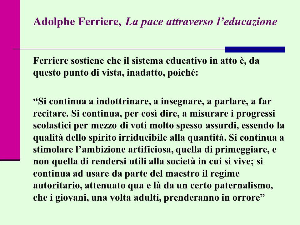 Adolphe Ferriere, La pace attraverso leducazione Ferriere sostiene che il sistema educativo in atto è, da questo punto di vista, inadatto, poiché: Si