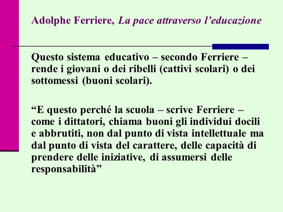Adolphe Ferriere, La pace attraverso leducazione Questo sistema educativo – secondo Ferriere – rende i giovani o dei ribelli (cattivi scolari) o dei s