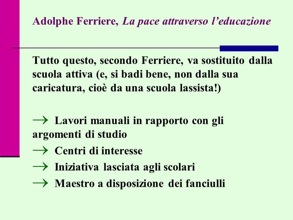 Adolphe Ferriere, La pace attraverso leducazione Tutto questo, secondo Ferriere, va sostituito dalla scuola attiva (e, si badi bene, non dalla sua car