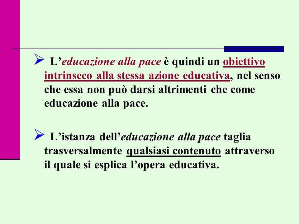Leducazione alla pace è quindi un obiettivo intrinseco alla stessa azione educativa, nel senso che essa non può darsi altrimenti che come educazione a