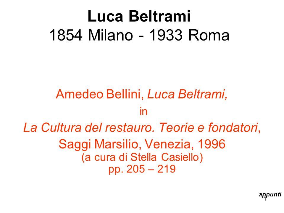 1 Luca Beltrami 1854 Milano - 1933 Roma Amedeo Bellini, Luca Beltrami, in La Cultura del restauro. Teorie e fondatori, Saggi Marsilio, Venezia, 1996 (