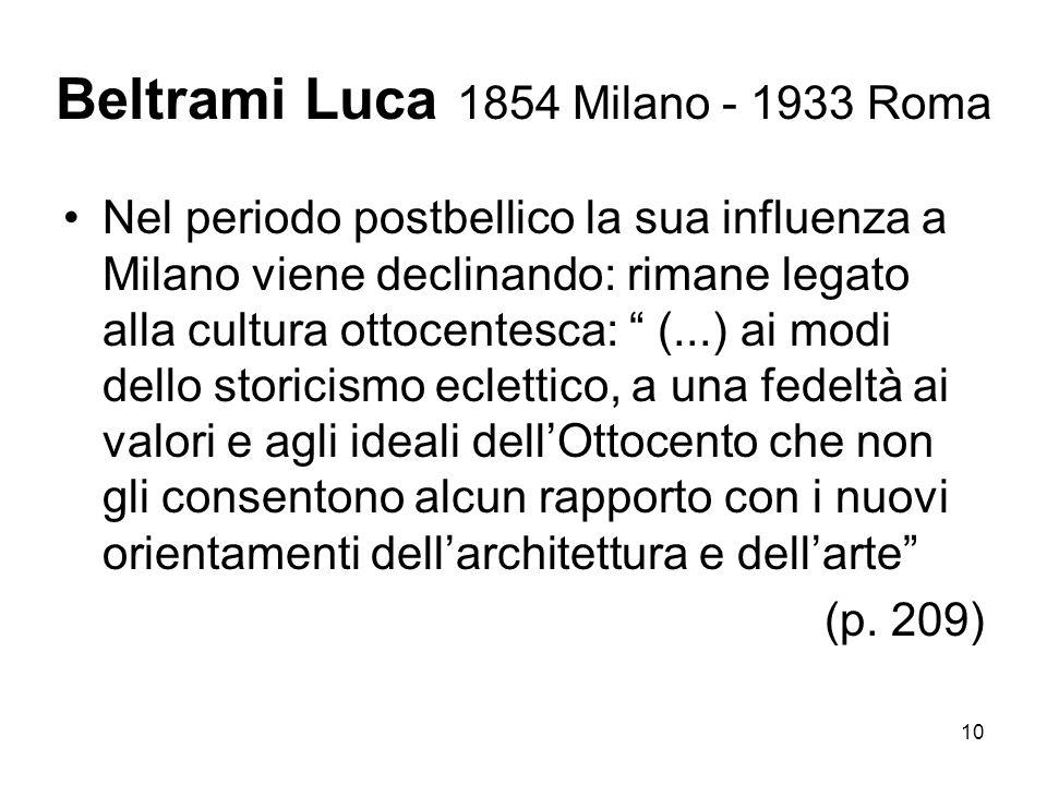 10 Beltrami Luca 1854 Milano - 1933 Roma Nel periodo postbellico la sua influenza a Milano viene declinando: rimane legato alla cultura ottocentesca: