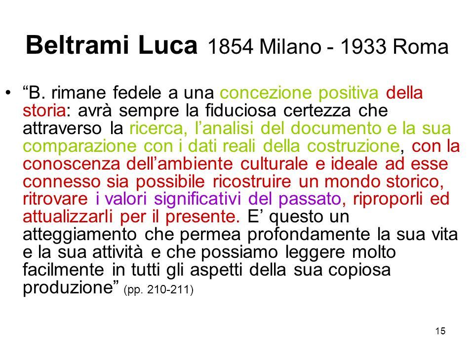 15 Beltrami Luca 1854 Milano - 1933 Roma B. rimane fedele a una concezione positiva della storia: avrà sempre la fiduciosa certezza che attraverso la