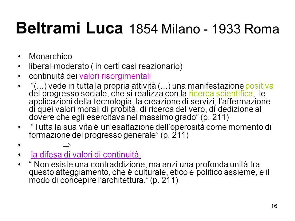 16 Beltrami Luca 1854 Milano - 1933 Roma Monarchico liberal-moderato ( in certi casi reazionario) continuità dei valori risorgimentali (...) vede in t