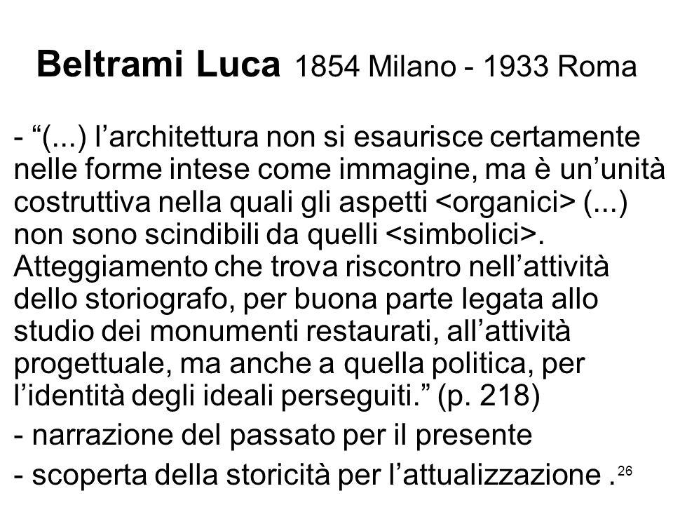 26 Beltrami Luca 1854 Milano - 1933 Roma - (...) larchitettura non si esaurisce certamente nelle forme intese come immagine, ma è ununità costruttiva