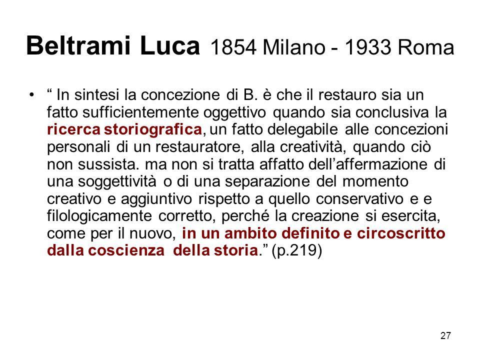 27 Beltrami Luca 1854 Milano - 1933 Roma In sintesi la concezione di B. è che il restauro sia un fatto sufficientemente oggettivo quando sia conclusiv