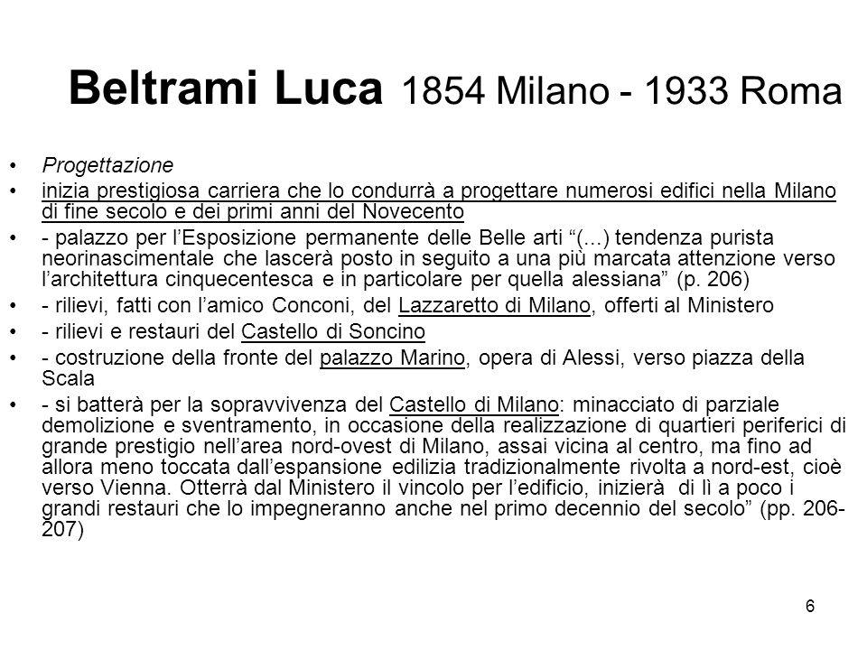 6 Beltrami Luca 1854 Milano - 1933 Roma Progettazione inizia prestigiosa carriera che lo condurrà a progettare numerosi edifici nella Milano di fine s