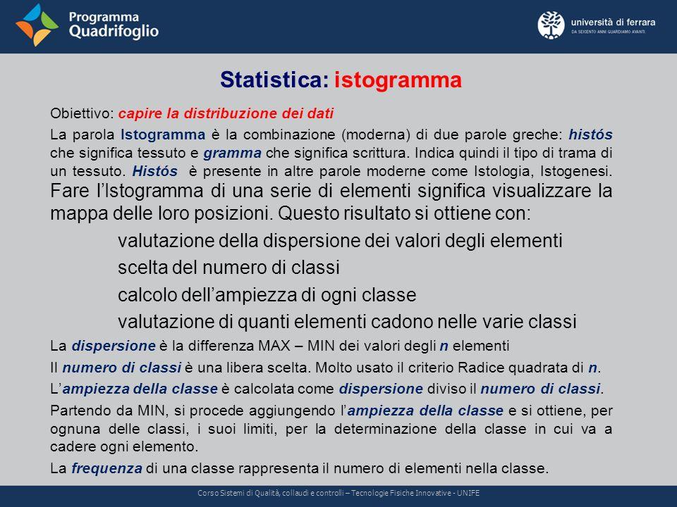 Statistica: istogramma (continua) Corso Sistemi di Qualità, collaudi e controlli – Tecnologie Fisiche Innovative - UNIFE Se lIstogramma presenta un andamento a campana, si può dire che la distribuzione dei valori della grandezza rappresentata è normale.
