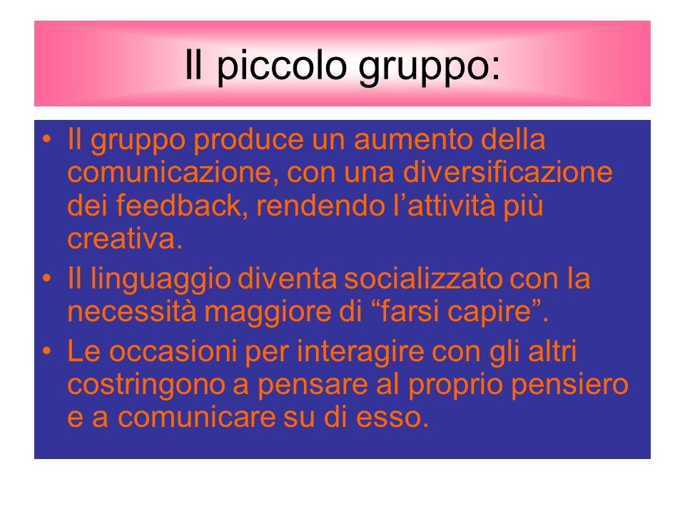 Il piccolo gruppo: Il gruppo produce un aumento della comunicazione, con una diversificazione dei feedback, rendendo lattività più creativa.
