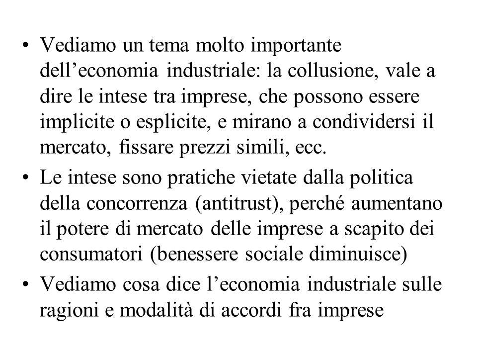 Vediamo un tema molto importante delleconomia industriale: la collusione, vale a dire le intese tra imprese, che possono essere implicite o esplicite,