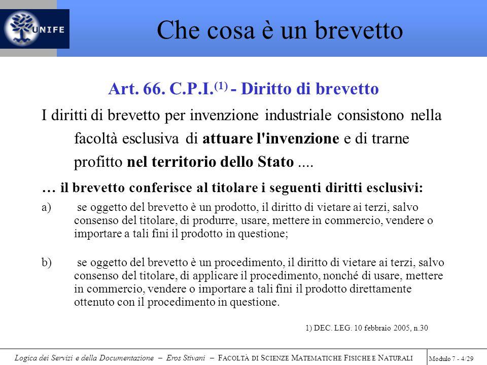 Logica dei Servizi e della Documentazione – Eros Stivani – F ACOLTÀ DI S CIENZE M ATEMATICHE F ISICHE E N ATURALI Modulo 7 - 15/29 Le banche dati brevettuali Per sorvegliare i brevetti altrui esistono varie banche dati (gratuite e a pagamento) Banche Dati Brevettuali per Ricerca Gratuite www.espacenet.com www.uspto.gov www.depatisnet.de
