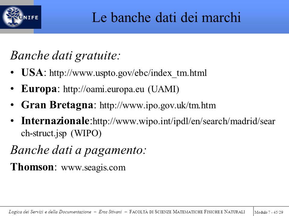 Logica dei Servizi e della Documentazione – Eros Stivani – F ACOLTÀ DI S CIENZE M ATEMATICHE F ISICHE E N ATURALI Modulo 7 - 45/29 Le banche dati dei marchi Banche dati gratuite: USA: http://www.uspto.gov/ebc/index_tm.html Europa: http://oami.europa.eu (UAMI) Gran Bretagna: http://www.ipo.gov.uk/tm.htm Internazionale: http://www.wipo.int/ipdl/en/search/madrid/sear ch-struct.jsp (WIPO) Banche dati a pagamento: Thomson: www.seagis.com