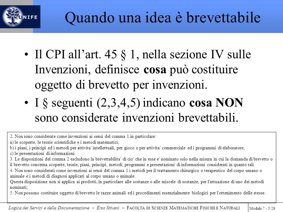 Logica dei Servizi e della Documentazione – Eros Stivani – F ACOLTÀ DI S CIENZE M ATEMATICHE F ISICHE E N ATURALI Modulo 7 - 26/29 La procedura di brevettazione Cosa fare per avere un brevetto italiano Individuazione dellinvenzione (tecnico del settore) Redazione del documento tecnico-brevettuale (Consulente) Deposito della Domanda di Brevetto per Invenzione Industriale (Uff.