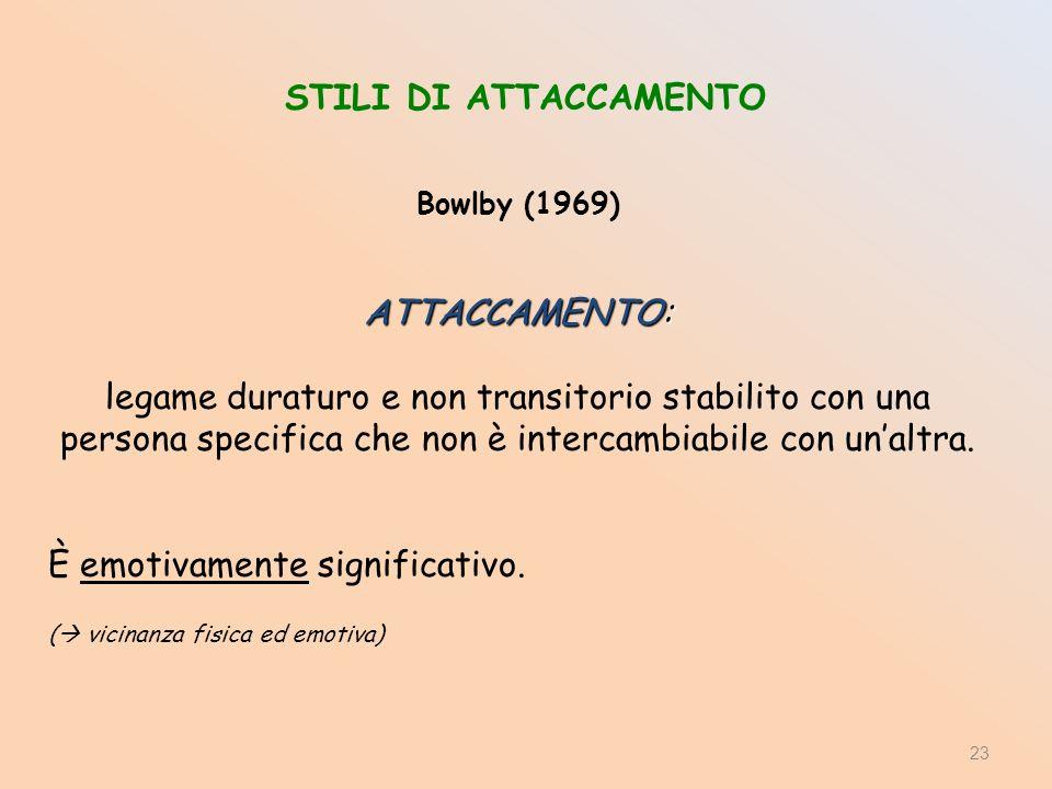 STILI DI ATTACCAMENTO Bowlby (1969) ATTACCAMENTO: legame duraturo e non transitorio stabilito con una persona specifica che non è intercambiabile con unaltra.