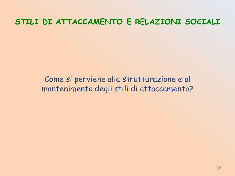 STILI DI ATTACCAMENTO E RELAZIONI SOCIALI Come si perviene alla strutturazione e al mantenimento degli stili di attaccamento? 38