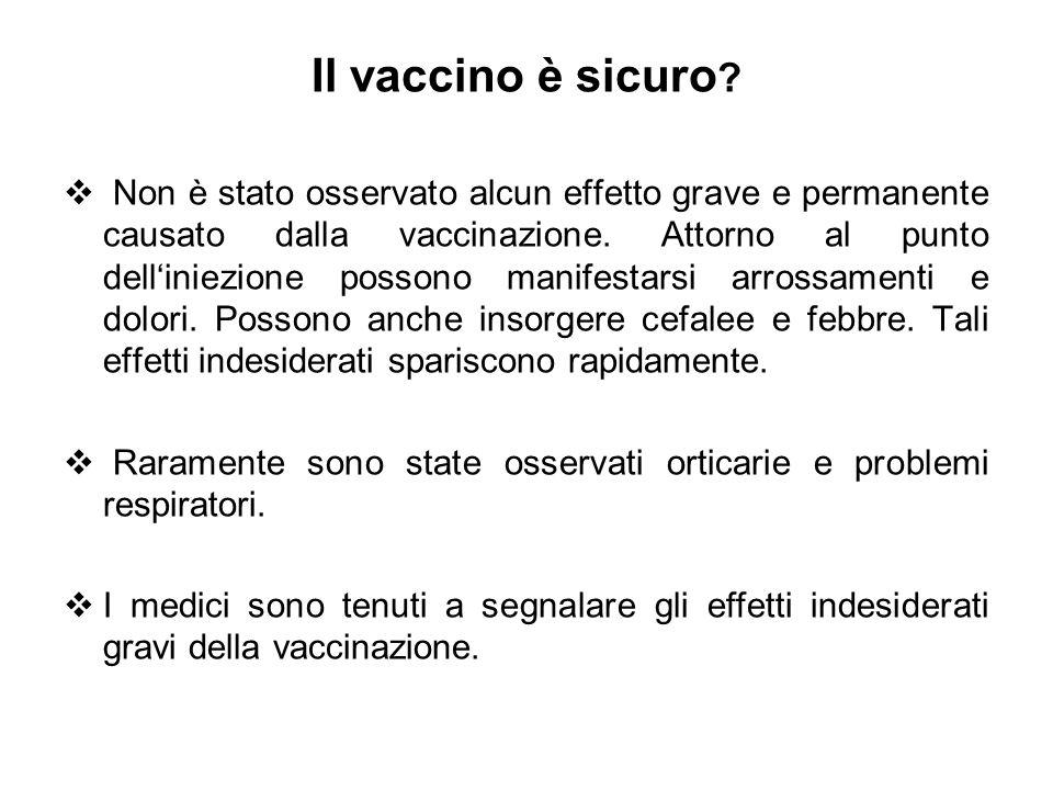 Il vaccino è sicuro ? Non è stato osservato alcun effetto grave e permanente causato dalla vaccinazione. Attorno al punto delliniezione possono manife