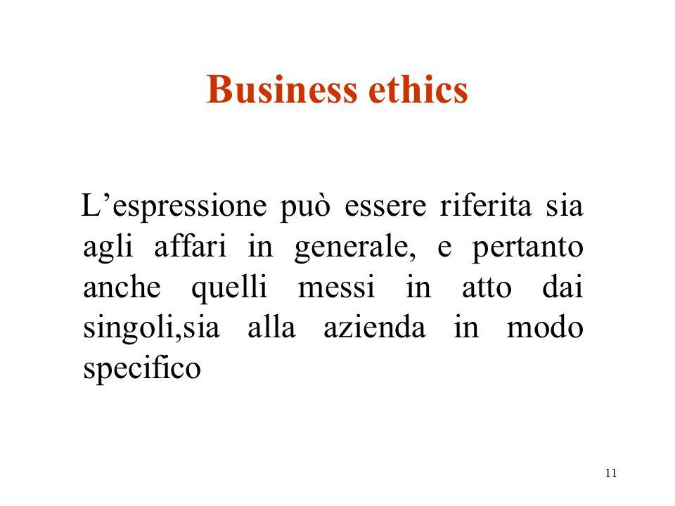 11 Business ethics Lespressione può essere riferita sia agli affari in generale, e pertanto anche quelli messi in atto dai singoli,sia alla azienda in modo specifico