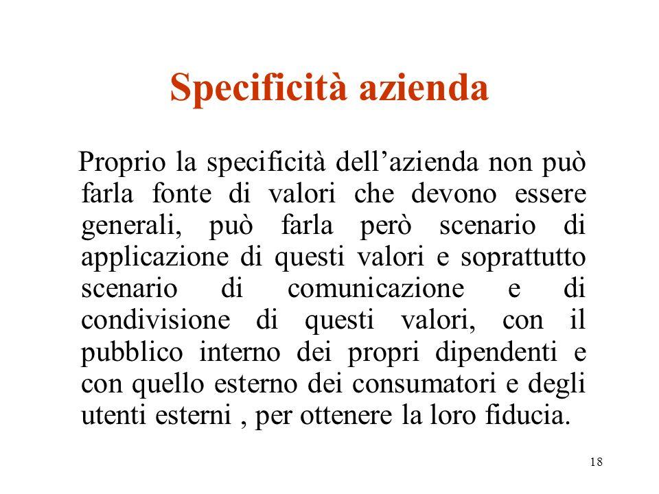 18 Specificità azienda Proprio la specificità dellazienda non può farla fonte di valori che devono essere generali, può farla però scenario di applica