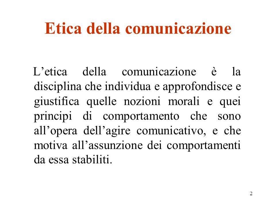 2 Etica della comunicazione Letica della comunicazione è la disciplina che individua e approfondisce e giustifica quelle nozioni morali e quei principi di comportamento che sono allopera dellagire comunicativo, e che motiva allassunzione dei comportamenti da essa stabiliti.