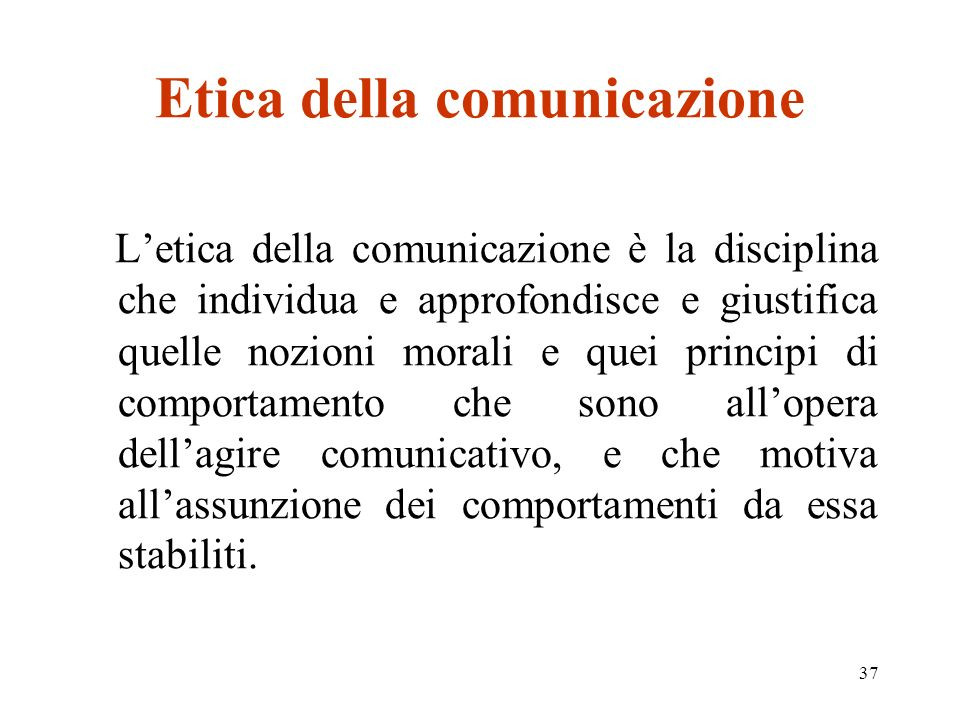 37 Etica della comunicazione Letica della comunicazione è la disciplina che individua e approfondisce e giustifica quelle nozioni morali e quei principi di comportamento che sono allopera dellagire comunicativo, e che motiva allassunzione dei comportamenti da essa stabiliti.