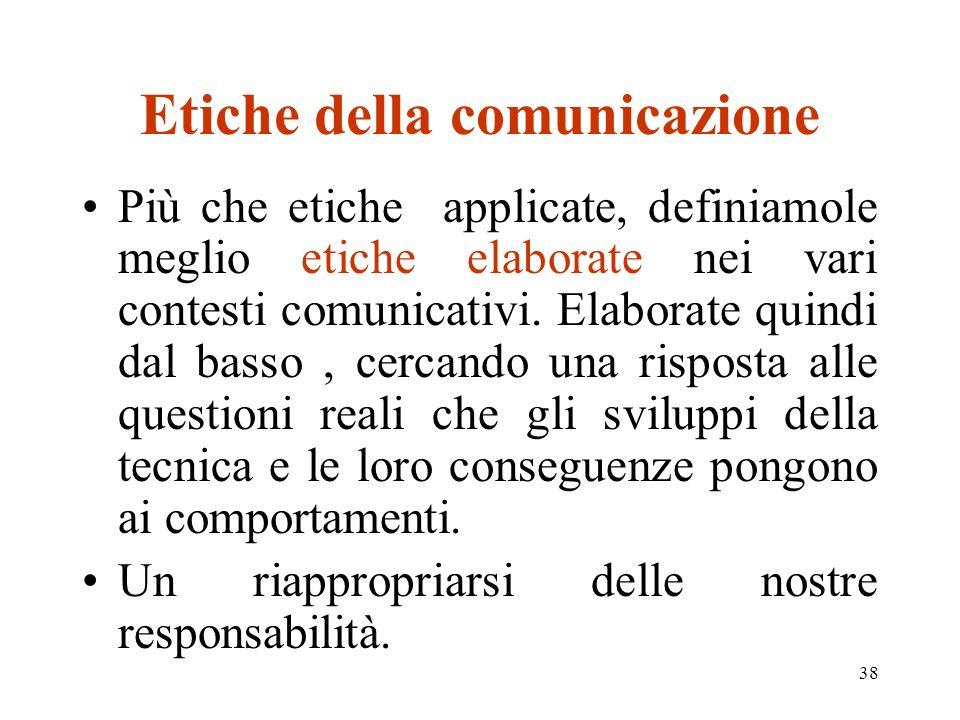 38 Etiche della comunicazione Più che etiche applicate, definiamole meglio etiche elaborate nei vari contesti comunicativi. Elaborate quindi dal basso