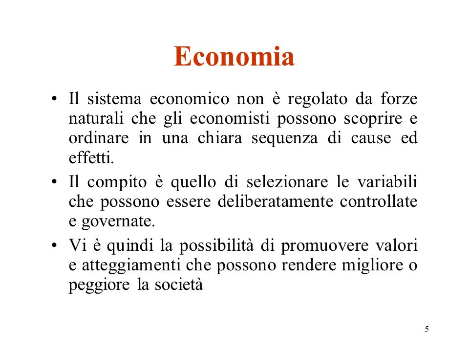 5 Economia Il sistema economico non è regolato da forze naturali che gli economisti possono scoprire e ordinare in una chiara sequenza di cause ed eff