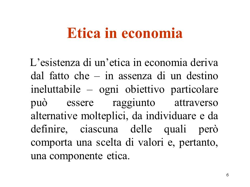 6 Etica in economia Lesistenza di unetica in economia deriva dal fatto che – in assenza di un destino ineluttabile – ogni obiettivo particolare può essere raggiunto attraverso alternative molteplici, da individuare e da definire, ciascuna delle quali però comporta una scelta di valori e, pertanto, una componente etica.