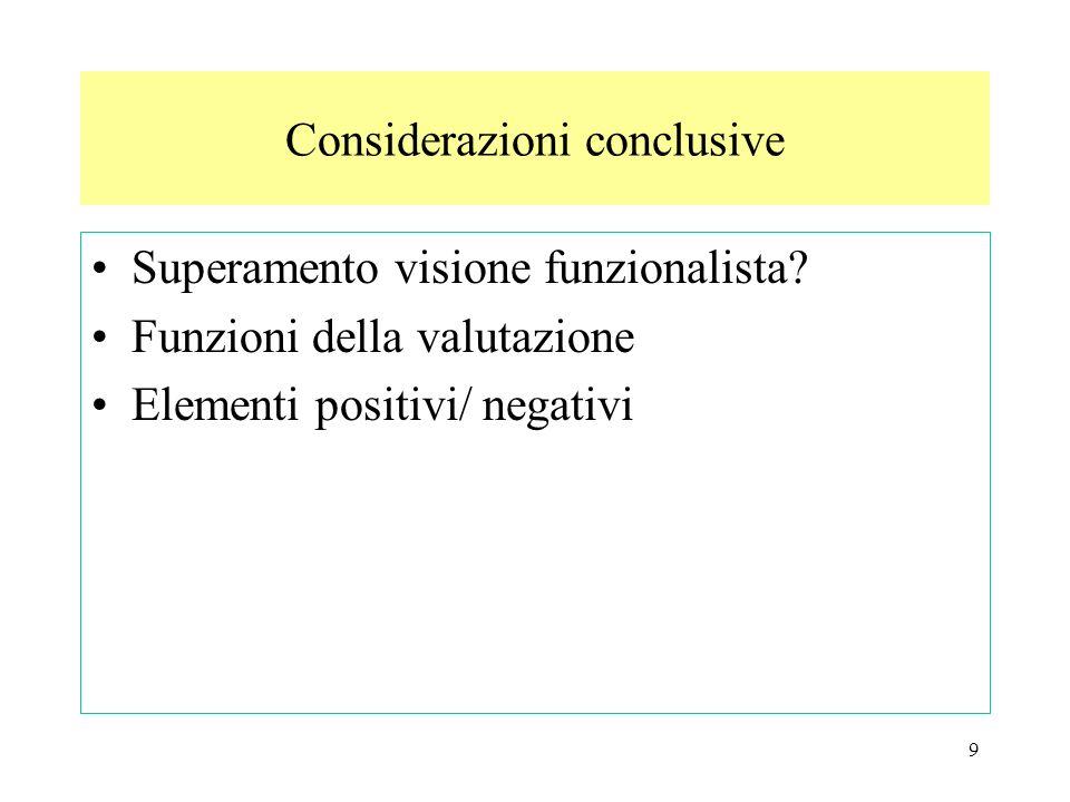 9 Superamento visione funzionalista? Funzioni della valutazione Elementi positivi/ negativi Considerazioni conclusive