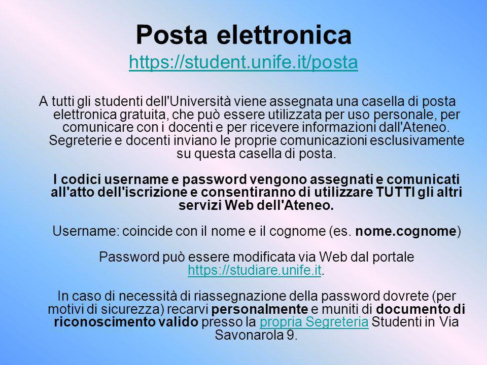 Posta elettronica https://student.unife.it/posta https://student.unife.it/posta A tutti gli studenti dell'Università viene assegnata una casella di po