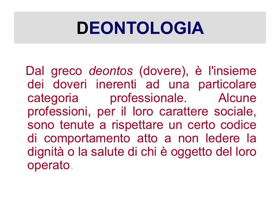 DEONTOLOGIA Dal greco deontos (dovere), è l insieme dei doveri inerenti ad una particolare categoria professionale.