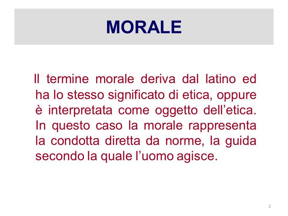 2 MORALE Il termine morale deriva dal latino ed ha lo stesso significato di etica, oppure è interpretata come oggetto delletica.
