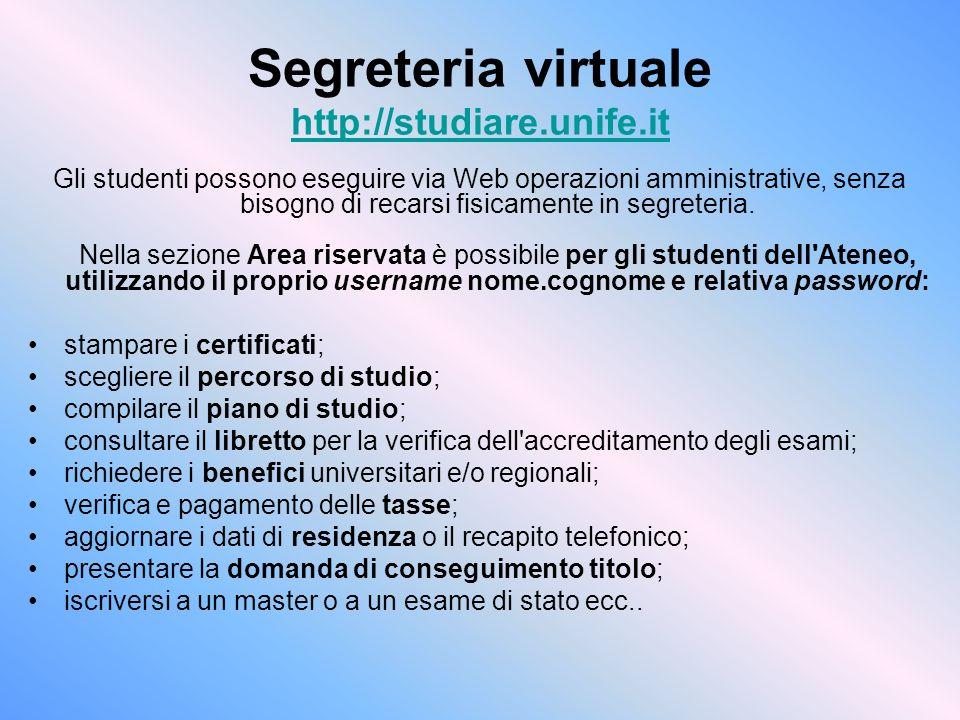 Segreteria virtuale http://studiare.unife.it http://studiare.unife.it Gli studenti possono eseguire via Web operazioni amministrative, senza bisogno di recarsi fisicamente in segreteria.