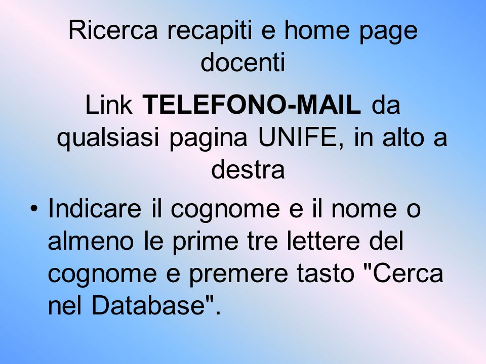Ricerca recapiti e home page docenti Link TELEFONO-MAIL da qualsiasi pagina UNIFE, in alto a destra Indicare il cognome e il nome o almeno le prime tre lettere del cognome e premere tasto Cerca nel Database .
