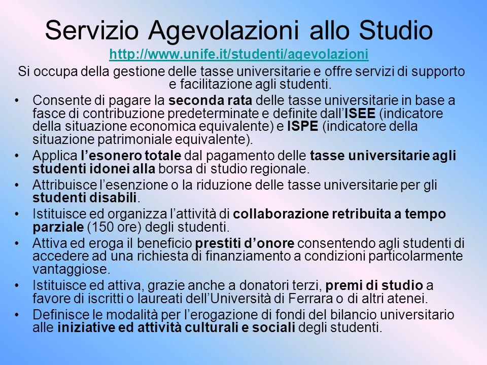 Servizio Agevolazioni allo Studio http://www.unife.it/studenti/agevolazioni http://www.unife.it/studenti/agevolazioni Si occupa della gestione delle tasse universitarie e offre servizi di supporto e facilitazione agli studenti.
