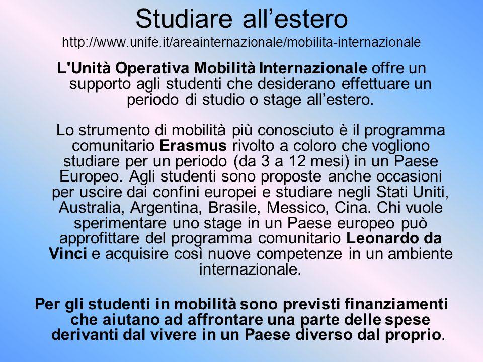 Studiare allestero http://www.unife.it/areainternazionale/mobilita-internazionale L Unità Operativa Mobilità Internazionale offre un supporto agli studenti che desiderano effettuare un periodo di studio o stage allestero.
