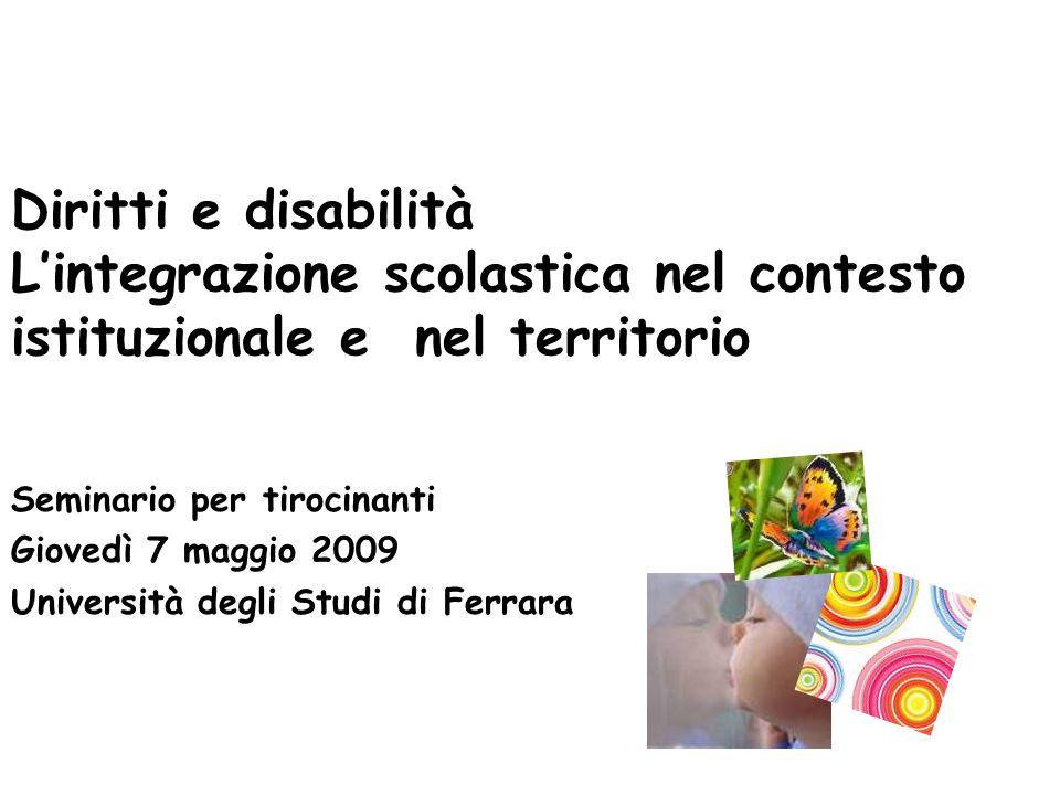 Seminario per tirocinanti Giovedì 7 maggio 2009 Università degli Studi di Ferrara Diritti e disabilità Lintegrazione scolastica nel contesto istituzionale e nel territorio
