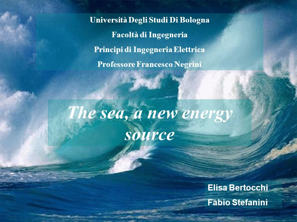 Università Degli Studi Di Bologna Facoltà di Ingegneria Principi di Ingegneria Elettrica Professore Francesco Negrini The sea, a new energy source Eli