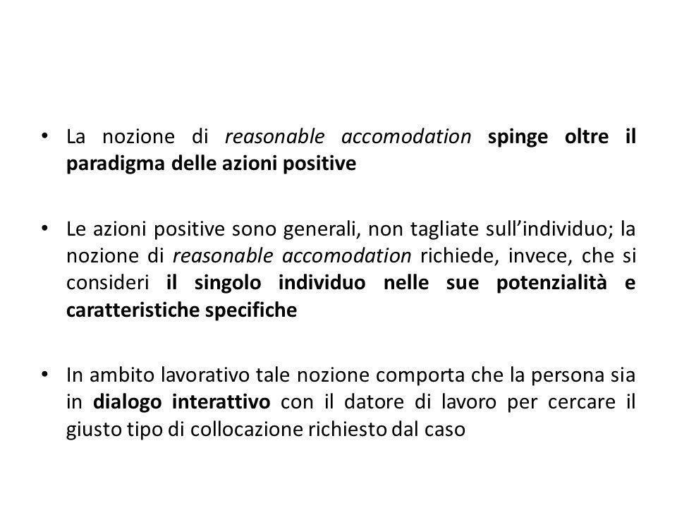La nozione di reasonable accomodation spinge oltre il paradigma delle azioni positive Le azioni positive sono generali, non tagliate sullindividuo; la