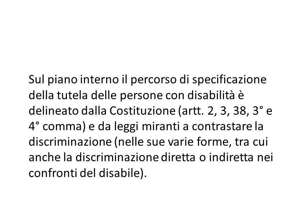 Sul piano interno il percorso di specificazione della tutela delle persone con disabilità è delineato dalla Costituzione (artt. 2, 3, 38, 3° e 4° comm