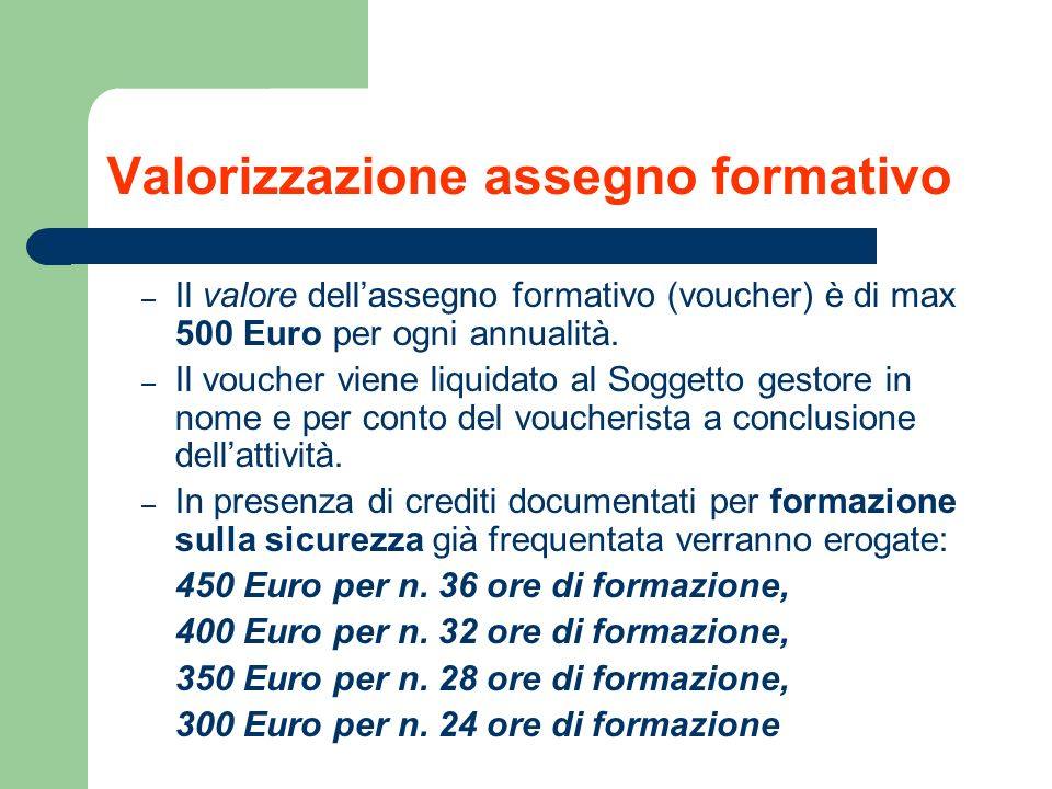 Valorizzazione assegno formativo – Il valore dellassegno formativo (voucher) è di max 500 Euro per ogni annualità. – Il voucher viene liquidato al Sog