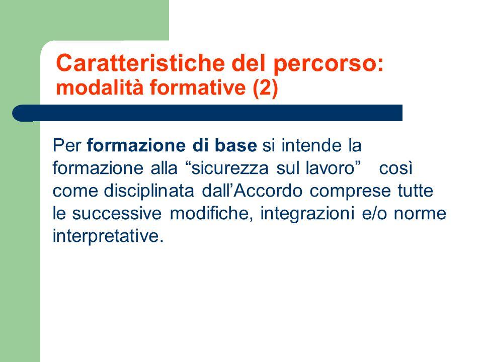 Caratteristiche del percorso: modalità formative (2) Per formazione di base si intende la formazione alla sicurezza sul lavoro così come disciplinata