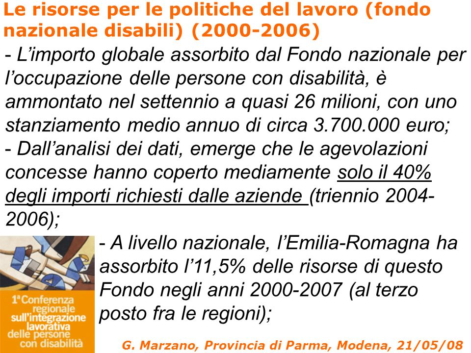 - Limporto globale assorbito dal Fondo nazionale per loccupazione delle persone con disabilità, è ammontato nel settennio a quasi 26 milioni, con uno stanziamento medio annuo di circa 3.700.000 euro; - Dallanalisi dei dati, emerge che le agevolazioni concesse hanno coperto mediamente solo il 40% degli importi richiesti dalle aziende (triennio 2004- 2006); - A livello nazionale, lEmilia-Romagna ha assorbito l11,5% delle risorse di questo Fondo negli anni 2000-2007 (al terzo posto fra le regioni); Le risorse per le politiche del lavoro (fondo nazionale disabili) (2000-2006) G.