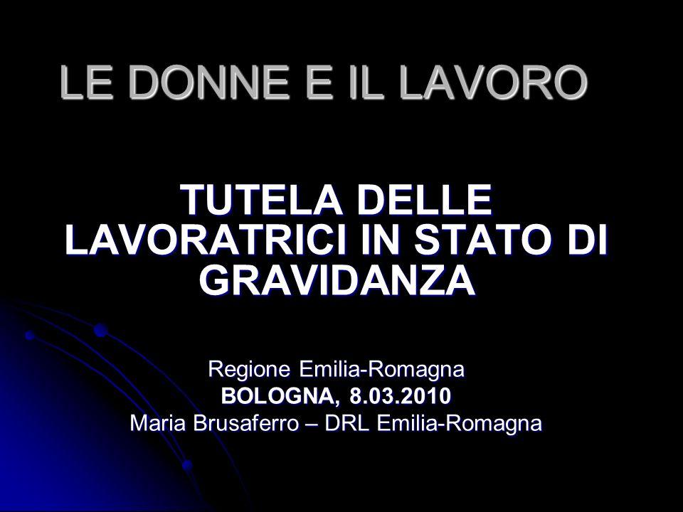 LE DONNE E IL LAVORO TUTELA DELLE LAVORATRICI IN STATO DI GRAVIDANZA Regione Emilia-Romagna BOLOGNA, 8.03.2010 Maria Brusaferro – DRL Emilia-Romagna